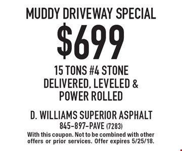 $699 muddy driveway special 15 tons #4 stone delivered, leveled & power rolled. With this coupon. Not to be combined with other offers or prior services. Offer expires 5/25/18.