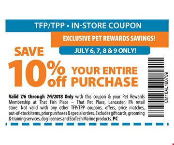 Save 10% Off Your Entire Purchase. Valid 7/6 through 7/9/2018 Only with this coupon & your Pet Rewards Membership at That Fish Place – That Pet Place, Lancaster, PA retail store. Not valid with any other TFP/TPP coupons, offers, price matches, out-of-stock items, prior purchases & special orders. Excludes gift cards, grooming & training services, dog licenses and EcoTech Marine products. PC
