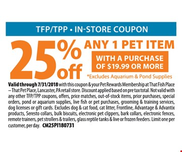 25% off any 1 pet item with a purchase of $19.99 or more. Excludes Aquarium and Pond Supplies. Valid through 7/31/2018 with this coupon & your Pet Rewards Membership at That Fish Place – That Pet Place, Lancaster, PA retail store. Discount applied based on pre tax total. Not valid with any other TFP/TPP coupons, offers, price matches, out-of-stock items, prior purchases, special orders, pond or aquarium supplies, live fish or pet purchases, grooming & training services, dog licenses or gift cards. Excludes dog & cat food, cat litter, Frontline, Advantage & Advantix products, Seresto collars, bulk biscuits, electronic pet clippers, bark collars, electronic fences, remote trainers, pet strollers & trailers, glass reptile tanks & live or frozen feeders. Limit one per customer, per day. CM25PI180731