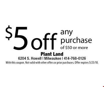 $5 off any purchase of $50 or more. With this coupon. Not valid with other offers or prior purchases. Offer expires 5/25/18.