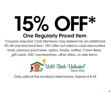 15% Off* One Regularly Priced Item*. Coupon required. Club Members may redeem for an additional 5% off one bird food item. 15% Offer not valid on club-discounted food, previous purchase, optics, books, coffee, Crown Bees, gift cards, DSC memberships, other offers, or sale items.. Only valid at the locations listed below. Expires 4-8-18.