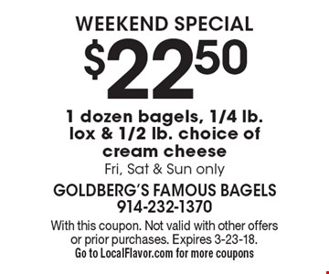 Weekend special $22.50 1 dozen bagels, 1/4 lb. lox & 1/2 lb. choice of cream cheese Fri, Sat & Sun only. With this coupon. Not valid with other offers or prior purchases. Expires 3-23-18.Go to LocalFlavor.com for more coupons
