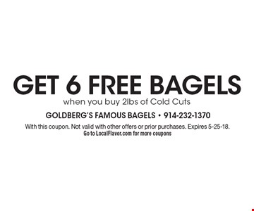 Get 6 Free Bagels when you buy 2lbs of Cold Cuts. With this coupon. Not valid with other offers or prior purchases. Expires 5-25-18. Go to LocalFlavor.com for more coupons