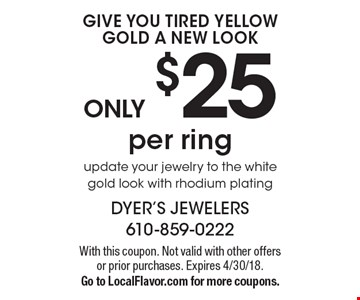 Update your jewelry to the white gold look ONLY $25 per ring, with rhodium plating. With this coupon. Not valid with other offers or prior purchases. Expires 4/30/18. Go to LocalFlavor.com for more coupons.