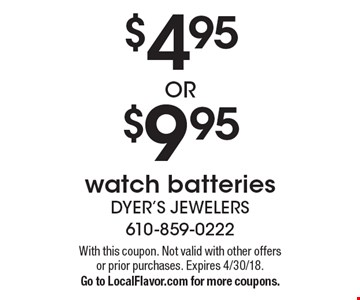 $4.95 OR $9.95 watch batteries. With this coupon. Not valid with other offers or prior purchases. Expires 4/30/18. Go to LocalFlavor.com for more coupons.