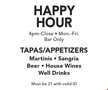 HAPPY HOUR, 4pm-Close, Mon.-Fri. - Bar Only. Tapas/Appetizers. Martinis, Sangria, Beer, House Wines, Well Drinks. Must be 21 with valid ID.