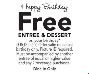 Happy Birthday - Free entree & dessert on your birthday*. ($15.00 max) Offer valid on actual birthday only. Picture ID required. Must be accompanied by another entree of equal or higher value and any 2 beverage purchases. Dine In Only