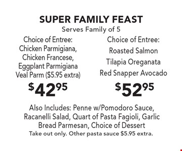 SUPER FAMILY FEAST - Serves Family of 5. $52.95 Choice of Entree: Roasted Salmon, Tilapia Oreganata, Red Snapper Avocado. $42.95 Choice of Entree: Chicken Parmigiana, Chicken Francese, Eggplant Parmigiana, Veal Parm ($5.95 extra). Also Includes: Penne w/Pomodoro Sauce, Racanelli Salad, Quart of Pasta Fagioli, Garlic Bread Parmesan, Choice of Dessert. Take out only. Otdher pasta sauce $5.95 extra.