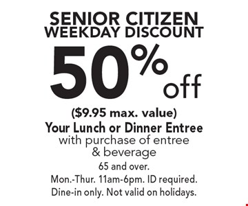 Senior Citizen Weekday Discount - 50% off ($9.95 max. value) Your Lunch or Dinner Entree with purchase of entree & beverage. 65 and over. Mon.-Thur. 11am-6pm. ID required. Dine-in only. Not valid on holidays.