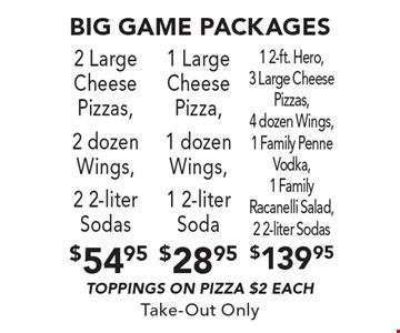 Big game packages $54.95 - 2 Large Cheese Pizzas, 2 dozen Wings, 2 2-liter Sodas. $28.95 - 1 Large Cheese Pizza, 1 dozen Wings, 1 2-liter Soda. $139.95 - 1 2-ft. Hero, 3 Large Cheese Pizzas, 4 dozen Wings, 1 Family Penne Vodka, 1 Family Racanelli Salad, 2 2-liter Sodas. . Toppings on pizza $2 each. Take-Out Only