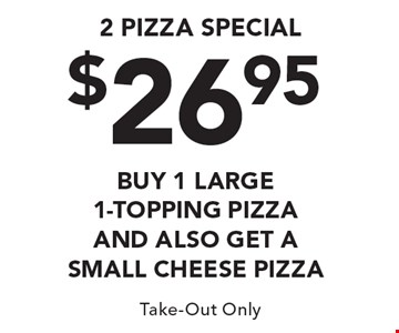 2 Pizza Special - Buy $26.95 y 1 Large 1-Topping Pizza and Also Get a SMALL CHEESE PIZZA. Take-Out Only