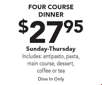 $27.95 FOUR COURSE DINNER, Sunday-Thursday, Includes: antipasto, pasta, main course, dessert, coffee or tea. Dine In Only