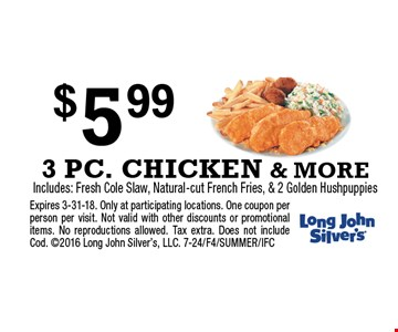 $5.99 3 PC. CHICKEN & MORE Includes: Fresh Cole Slaw, Natural-cut French Fries, & 2 Golden Hushpuppies. Expires 3-31-18. Only at participating locations. One coupon per person per visit. Not valid with other discounts or promotional items. No reproductions allowed. Tax extra. Does not include Cod. 2016 Long John Silver's, LLC. 7-24/F4/SUMMER/IFC