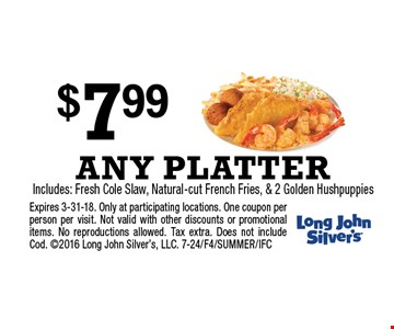 $7.99 ANY PLATTER Includes: Fresh Cole Slaw, Natural-cut French Fries, & 2 Golden Hushpuppies. Expires 3-31-18. Only at participating locations. One coupon per person per visit. Not valid with other discounts or promotional items. No reproductions allowed. Tax extra. Does not include Cod. 2016 Long John Silver's, LLC. 7-24/F4/SUMMER/IFC