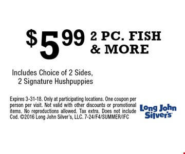 $5.99 2 PC. FISH & MORE Includes Choice of 2 Sides, 2 Signature Hushpuppies. Expires 3-31-18. Only at participating locations. One coupon per person per visit. Not valid with other discounts or promotional items. No reproductions allowed. Tax extra. Does not include Cod. 2016 Long John Silver's, LLC. 7-24/F4/SUMMER/IFC