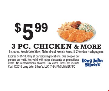 $5.99 3 PC. CHICKEN & MORE. Includes: Fresh Cole Slaw, Natural-cut French Fries, & 2 Golden Hushpuppies. Expires 3-31-18. Only at participating locations. One coupon per person per visit. Not valid with other discounts or promotional items. No reproductions allowed. Tax extra. Does not include Cod. 2016 Long John Silver's, LLC. 7-24/F4/SUMMER/IFC