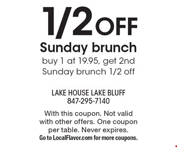 1/2 OFF Sunday brunch. buy 1 at 19.95, get 2nd Sunday brunch 1/2 off. With this coupon. Not valid with other offers. One coupon per table. Never expires. Go to LocalFlavor.com for more coupons.