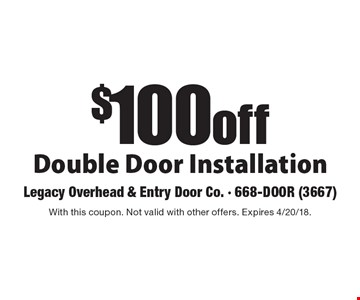 $100 off Double Door Installation. With this coupon. Not valid with other offers. Expires 4/20/18.
