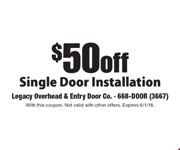 $50 off Single Door Installation. With this coupon. Not valid with other offers. Expires 6/1/18.