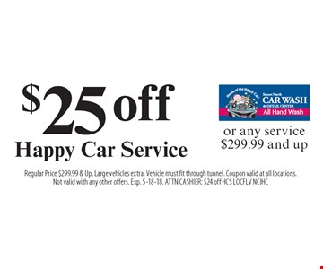 $25 off Happy Car Service or any service $299.99 and up. Regular Price $299.99 & Up. Large vehicles extra. Vehicle must fit through tunnel. Coupon valid at all locations. Not valid with any other offers. Exp. 5-18-18. ATTN CASHIER: $24 off HCS LOCFLV NCIHC