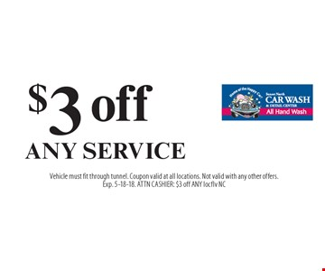 $3 off ANY SERVICE. Vehicle must fit through tunnel. Coupon valid at all locations. Not valid with any other offers. Exp. 5-18-18. ATTN CASHIER: $3 off ANY locflv NC