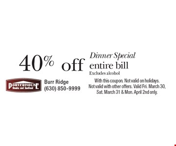 Dinner Special 40% off entire bill Excludes alcohol. With this coupon. Not valid on holidays. Not valid with other offers. Valid Fri. March 30, Sat. March 31 & Mon. April 2nd only.