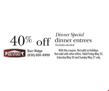 Dinner Special. 40% off dinner entrees. Excludes alcohol. With this coupon. Not valid on holidays. Not valid with other offers. Valid Friday May 25, Saturday May 26 and Sunday May 27 only.
