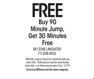 FREE Buy 90 Minute Jump, Get 30 Minutes Free. With this coupon. Cannot be combined with any other offer. Both passes must be used during same visit – no return passes given. Exp. 1/3/19. Go to LocalFlavor.com for more coupons.