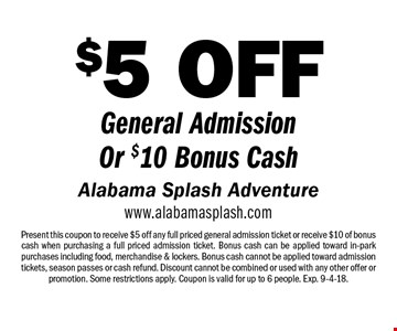$5 OFF General Admission Or $10 Bonus Cash. Present this coupon to receive $5 off any full priced general admission ticket or receive $10 of bonus cash when purchasing a full priced admission ticket. Bonus cash can be applied toward in-park purchases including food, merchandise & lockers. Bonus cash cannot be applied toward admission tickets, season passes or cash refund. Discount cannot be combined or used with any other offer or promotion. Some restrictions apply. Coupon is valid for up to 6 people. Exp. 9-4-18.