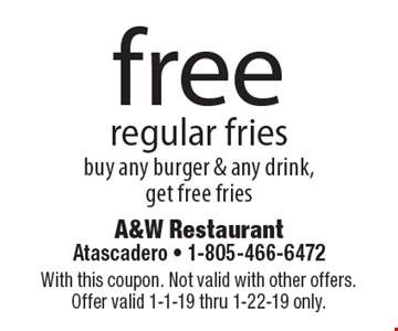 free regular fries buy any burger & any drink, get free fries. With this coupon. Not valid with other offers. Offer valid 1-1-19 thru 1-22-19 only.