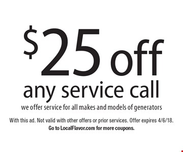 $25 off any service callwe offer service for all makes and models of generators. With this ad. Not valid with other offers or prior services. Offer expires 4/6/18.Go to LocalFlavor.com for more coupons.