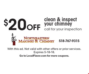 $20 Off clean & inspect your chimney, call for your inspection. With this ad. Not valid with other offers or prior services. Expires 5-18-18. Go to LocalFlavor.com for more coupons.