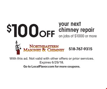 $100 Off your next chimney repair on jobs of $1000 or more. With this ad. Not valid with other offers or prior services. Expires 6/29/18. Go to LocalFlavor.com for more coupons.