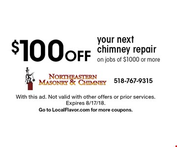 $100 Off your next chimney repair on jobs of $1000 or more. With this ad. Not valid with other offers or prior services. Expires 8/17/18. Go to LocalFlavor.com for more coupons.