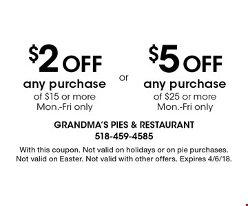 $5 OFF any purchase of $25 or more Mon.-Fri only $2 OFF any purchase of $15 or more Mon.-Fri only. With this coupon. Not valid on holidays or on pie purchases. Not valid on Easter. Not valid with other offers. Expires 4/6/18.