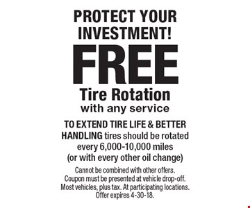 PROTECT YOUR INVESTMENT! FREE Tire Rotation with any service. To EXTEND TIRE LIFE & BETTER HANDLING tires should be rotated every 6,000-10,000 miles (or with every other oil change). Cannot be combined with other offers. Coupon must be presented at vehicle drop-off. Most vehicles, plus tax. At participating locations. Offer expires 4-30-18.