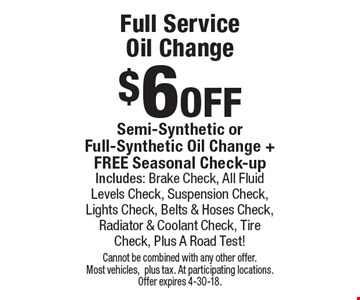 $6 off Full Service Oil Change Semi-Synthetic or Full-Synthetic Oil Change + FREE Seasonal Check-up Includes: Brake Check, All Fluid Levels Check, Suspension Check, Lights Check, Belts & Hoses Check, Radiator & Coolant Check, Tire Check, Plus A Road Test! Cannot be combined with any other offer. Most vehicles,plus tax. At participating locations. Offer expires 4-30-18.