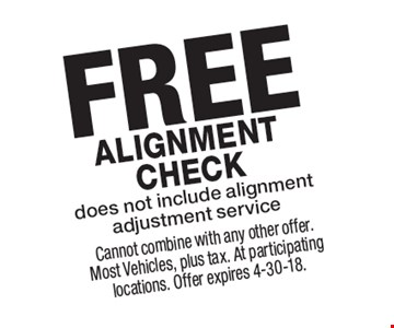 FREE Alignment check does not include alignment adjustment service. Cannot combine with any other offer. Most Vehicles, plus tax. At participating locations. Offer expires 4-30-18.