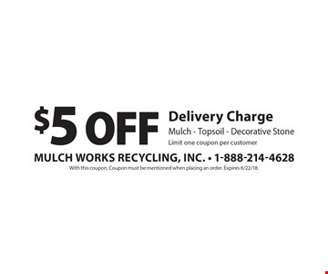 $5 Off Delivery Charge Mulch - Topsoil - Decorative StoneLimit one coupon per customer . With this coupon. Coupon must be mentioned when placing an order. Expires 6/22/18.