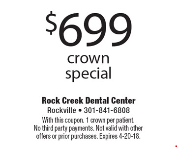 $699 crown special. With this coupon. 1 crown per patient. No third party payments. Not valid with other offers or prior purchases. Expires 4-20-18.