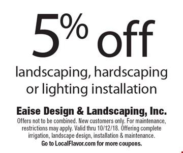 5% off landscaping, hardscaping or lighting installation. Offers not to be combined. New customers only. For maintenance, restrictions may apply. Valid thru 10/12/18. Offering complete irrigation, landscape design, installation & maintenance. Go to LocalFlavor.com for more coupons.