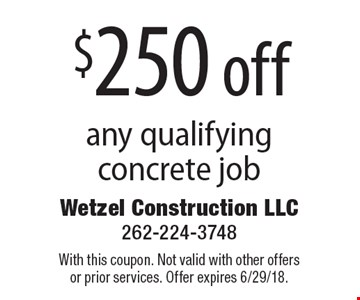 $250 off any qualifying concrete job. With this coupon. Not valid with other offers or prior services. Offer expires 6/29/18.