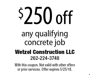 $250 off any qualifying concrete job. With this coupon. Not valid with other offers or prior services. Offer expires 5/25/18.