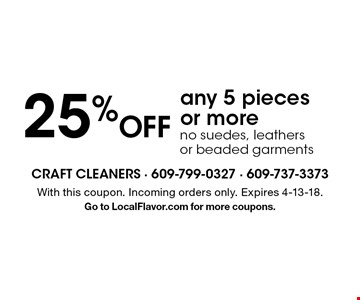 25%Off any 5 pieces or moreno suedes, leathers or beaded garments . With this coupon. Incoming orders only. Expires 4-13-18.Go to LocalFlavor.com for more coupons.
