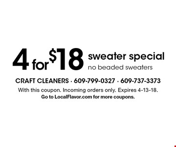 4 for$18 sweater specialno beaded sweaters. With this coupon. Incoming orders only. Expires 4-13-18.Go to LocalFlavor.com for more coupons.