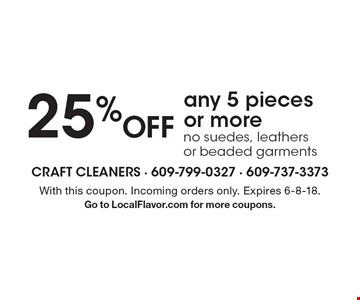 25% Off any 5 pieces or more. No suedes, leathers or beaded garments. With this coupon. Incoming orders only. Expires 6-8-18. Go to LocalFlavor.com for more coupons.