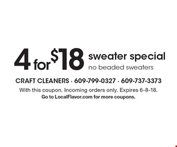 4 for $18 sweater special. No beaded sweaters. With this coupon. Incoming orders only. Expires 6-8-18. Go to LocalFlavor.com for more coupons.