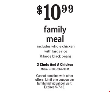 $10.99 family meal. Includes whole chicken with large rice & large black beans. Cannot combine with other offers. Limit one coupon per family/individual per visit. Expires 5-7-18.