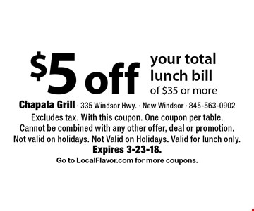 $5 off your total lunch bill of $35 or more. Excludes tax. With this coupon. One coupon per table. Cannot be combined with any other offer, deal or promotion. Not valid on holidays. Not Valid on Holidays. Valid for lunch only. Expires 3-23-18. Go to LocalFlavor.com for more coupons.