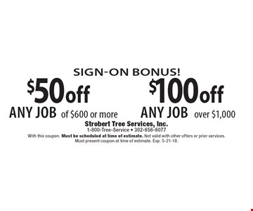Sign-On Bonus! $100 off any job over $1,000. $50 off any job of $600 or more. With this coupon. Must be scheduled at time of estimate. Not valid with other offers or prior services. Must present coupon at time of estimate. Exp. 5-21-18.